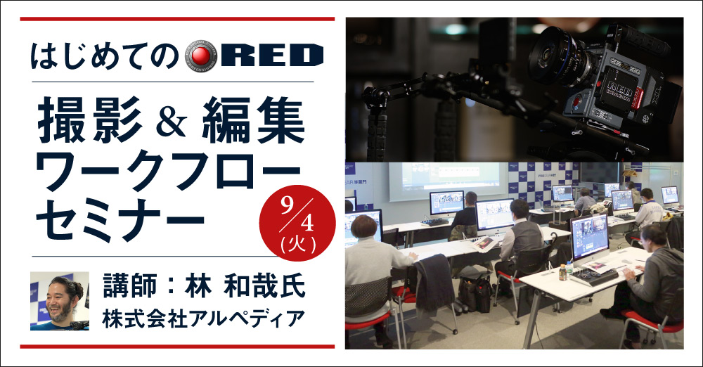 はじめてのRED 撮影&編集ワークフローセミナー 9/4開催!