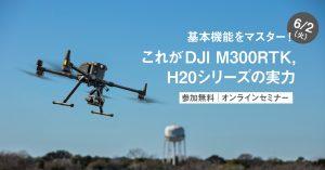 基本機能をマスター!これがDJI M300RTK, H20シリーズの実力