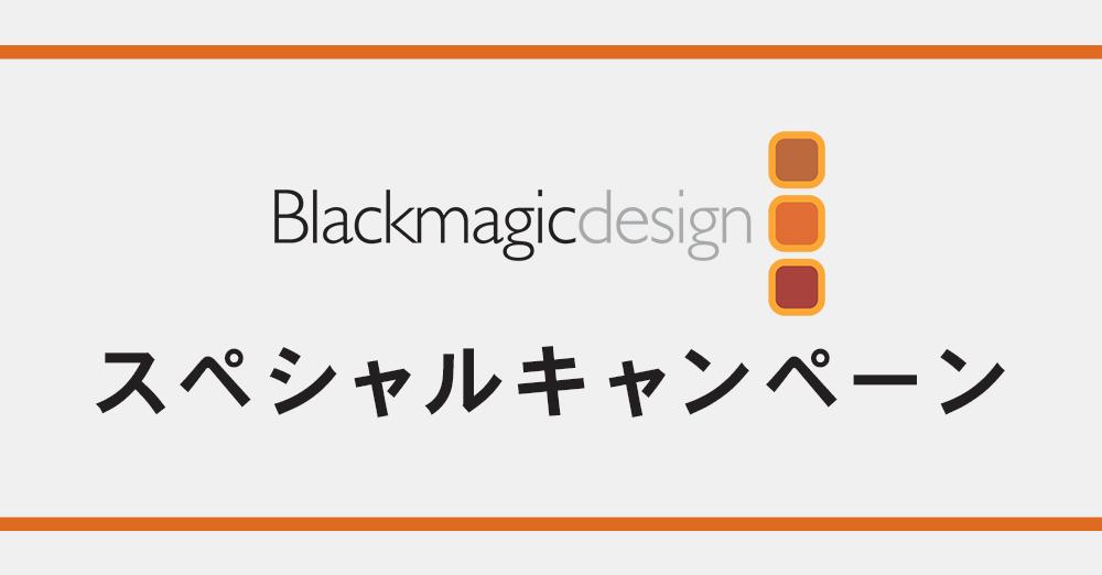 Blackmagic Design スペシャルキャンペーン!人気商品をおトクなセットでご提供