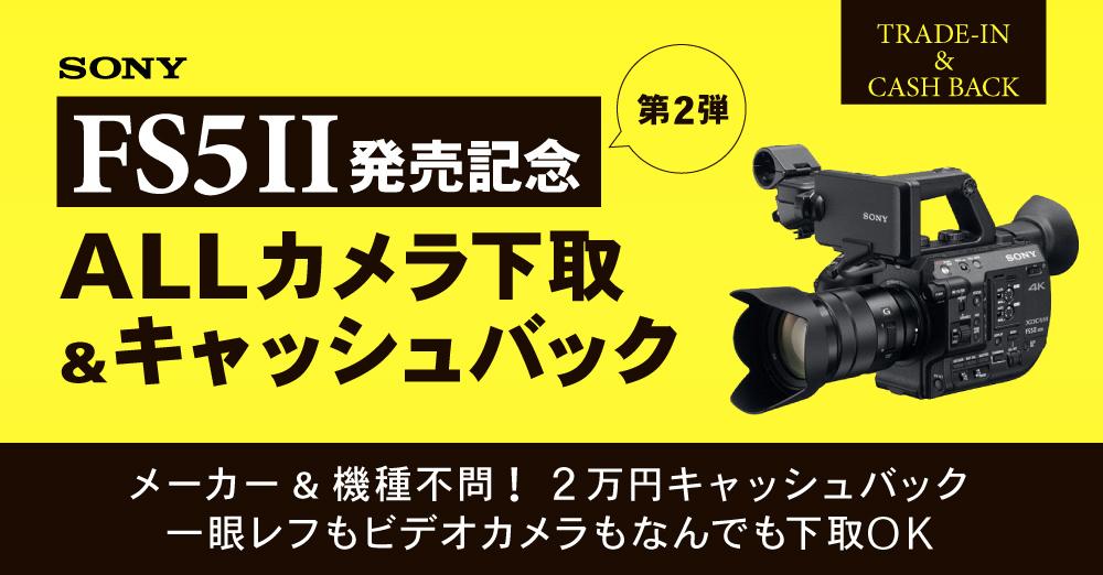 ソニー FS5Ⅱ発売記念第2弾! ALLカメラ下取り&キャッシュバックキャンペーン
