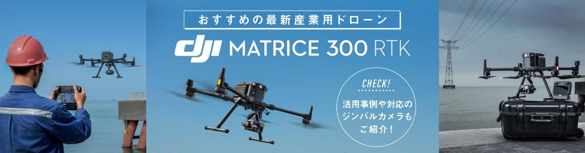 次世代産業用ドローン Matrice 300 RTKのご紹介